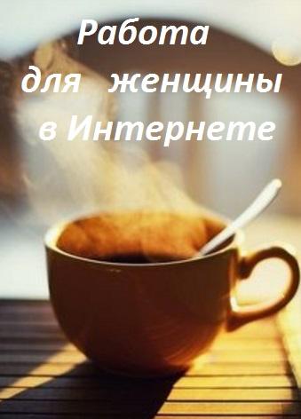 Работа для женщины в Интернете -надпись на фото с чашкой кофе