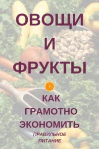 Овощи и свежие фрукты — как покупать грамотно, на минимальный бюджет, советы и лайфхаки